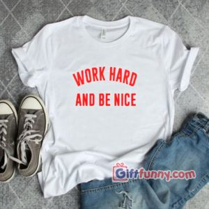 WORK HARD AND BE NICE T-Shirt – Funny Shirt