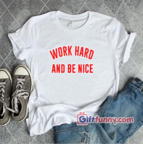 WORK HARD AND BE NICE T-Shirt – Funny Shirt