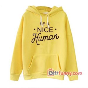 BE A NICE Human Hoodie - Funny Coolest Hoodie - Funny Gift