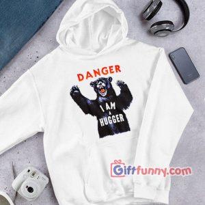 DANGER I AM A HUGGER  Hoodie  – Funny Hoodie