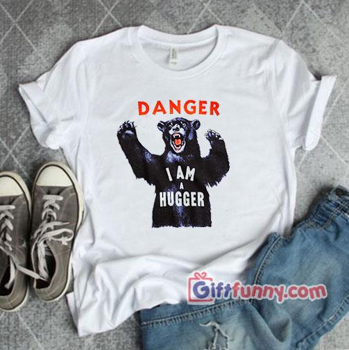 DANGER I AM A HUGGER Shirt – Funny Shirt