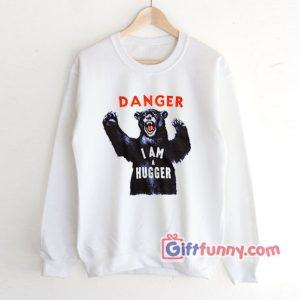 DANGER I AM A HUGGER Sweatshirt Funny Sweatshirt 300x300 - Giftfunny