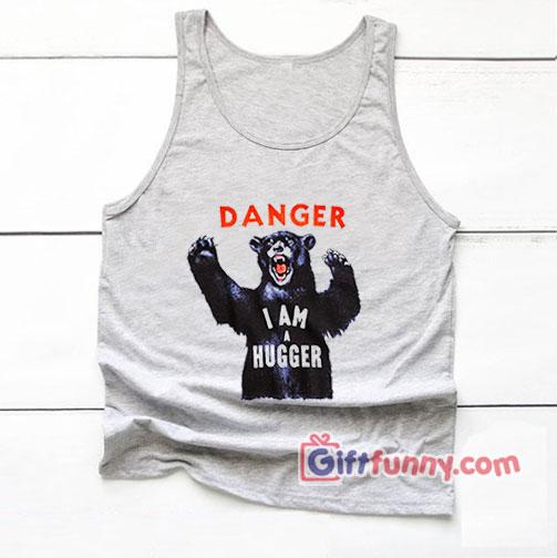 DANGER I AM A HUGGER Tank Top – Funny Tank Top