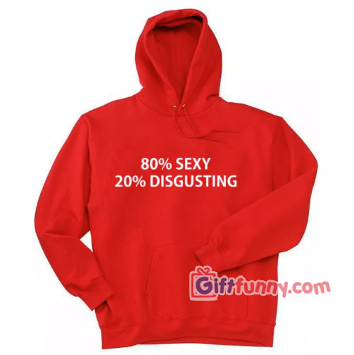 80% SEXY 20% DISGUSTING – Funny Coolest Hoodie – Funny Gift