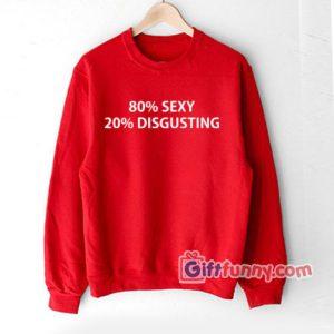 80% SEXY 20% DISGUSTING Sweatshirt – Funny Coolest Sweatshirt- Funny Gift