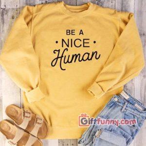 BE A NICE Human Sweatshirt – Funny Coolest Sweatshirt – Funny Gift