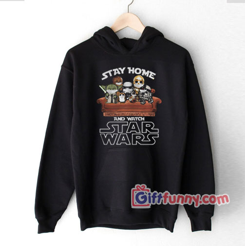 Stay Home And Watch Star Wars Hoodie – Parody Hoodie – Funny Coolest Hoodie – Funny Gift