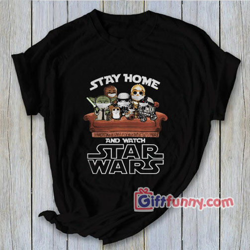 Stay Home And Watch Star Wars Shirt – Parody Shirt – Funny Coolest Shirt – Funny Gift