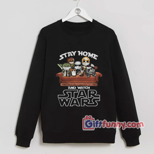 Stay Home And Watch Star Wars Sweatshirt – Parody Sweatshirt – Funny Coolest Sweatshirt – Funny Gift