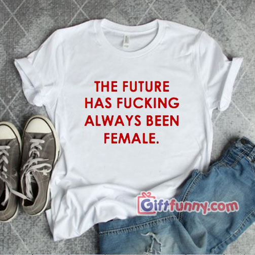 The Future Has Always Been Fucking Female T-Shirt – Funny Coolest Shirt – Funny Gift