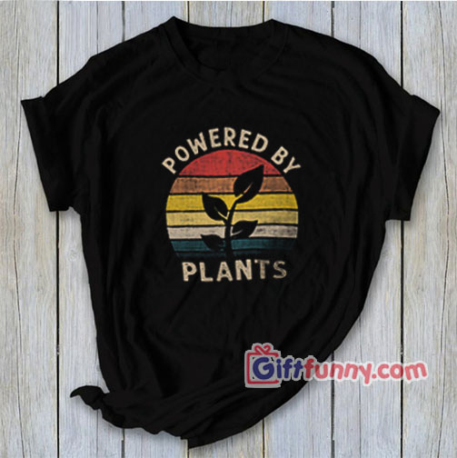 Powered by plants T-Shirt – Funny Coolest Shirt – Funny Gift