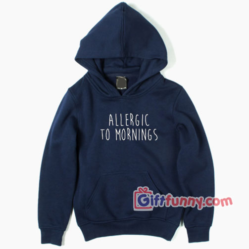 Allergic To Mornings Hoodie – Funny Coolest Hoodie – Funny Gift