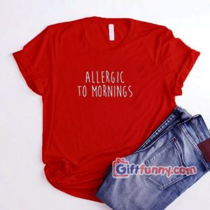 Allergic To Mornings Shirt – Funny Coolest Shirt – Funny Gift