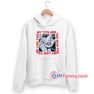 My Tits Are Too Nice For My Life to Be Like This Hoodie – Funny Coolest Hoodie – Funny Gift
