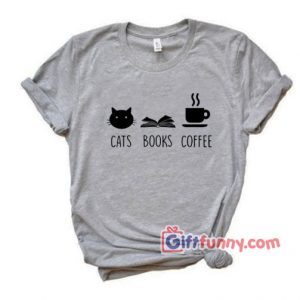 Cats Books And Coffee Lover T Shirt – Funny Coolest Shirt – Funny Gift