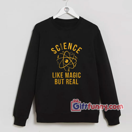 Science Is Like Magic But Real Sweatshirt – Funny Coolest Sweatshirt – Funny Gift