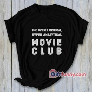 The Overly Critical Hyper Analytical Movie Club T-Shirt – Funny Shirt – Funny Coolest Shirt – Funny Gift