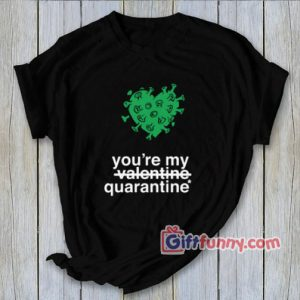 You're my quarantine Shirt – Parody Valentine Shirt – Funny Shirt – Funny Coolest Shirt – Funny Gift